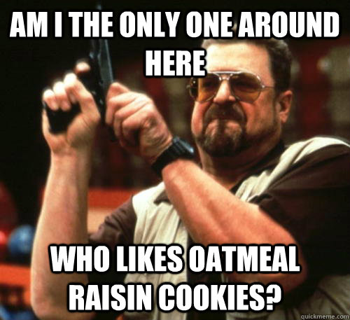 Am i the only one around here Who likes oatmeal raisin cookies? - Am i the only one around here Who likes oatmeal raisin cookies?  Am I The Only One Around Here