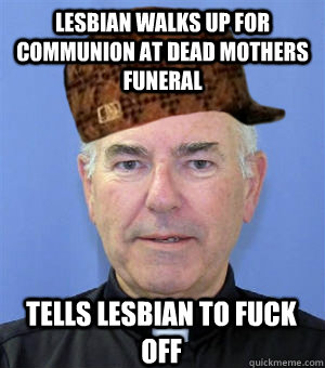 Lesbian walks up for communion at dead mothers funeral Tells Lesbian to Fuck Off