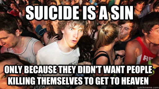 suicide is a sin only because they didn't want people killing themselves to get to heaven - suicide is a sin only because they didn't want people killing themselves to get to heaven  Sudden Clarity Clarence