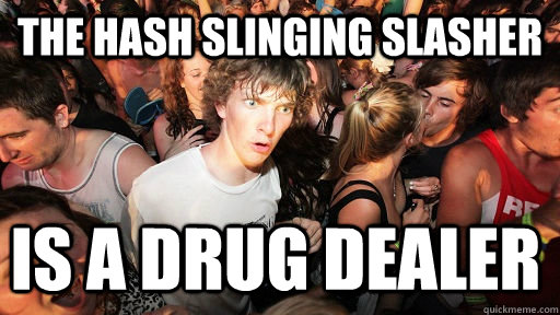 The Hash Slinging Slasher is a drug dealer - The Hash Slinging Slasher is a drug dealer  Sudden Clarity Clarence