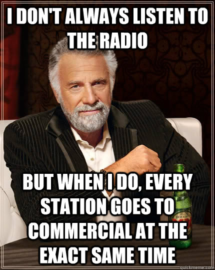 I don't always listen to the radio but when I do, every station goes to commercial at the exact same time - I don't always listen to the radio but when I do, every station goes to commercial at the exact same time  The Most Interesting Man In The World