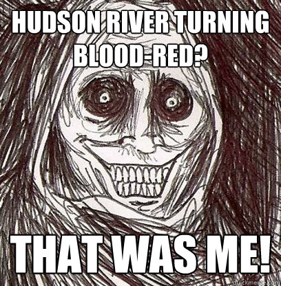 hudson river turning blood-red? that was me!  Shadowlurker