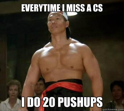 Everytime I miss a CS I do 20 Pushups