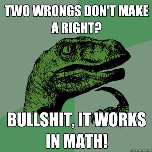 Two wrongs don't make a right? Bullshit, it works in math! - Two wrongs don't make a right? Bullshit, it works in math!  Philosoraptor