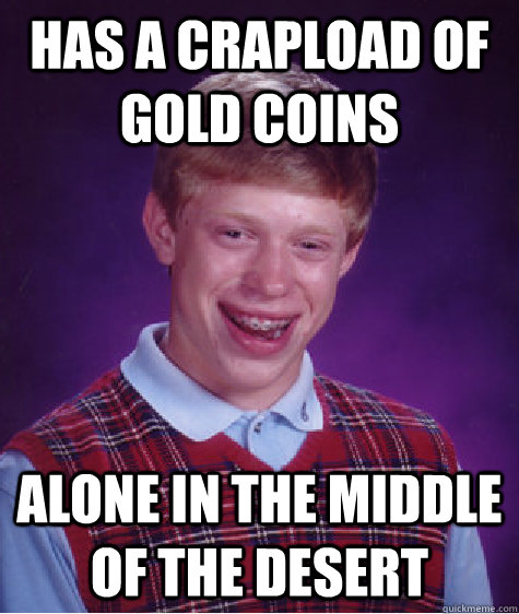 Has a crapload of gold coins alone in the middle of the desert  - Has a crapload of gold coins alone in the middle of the desert   Misc
