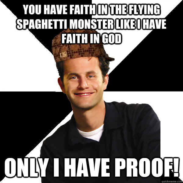 You have faith in the flying spaghetti monster like i have faith in god only i have proof! - You have faith in the flying spaghetti monster like i have faith in god only i have proof!  Misc