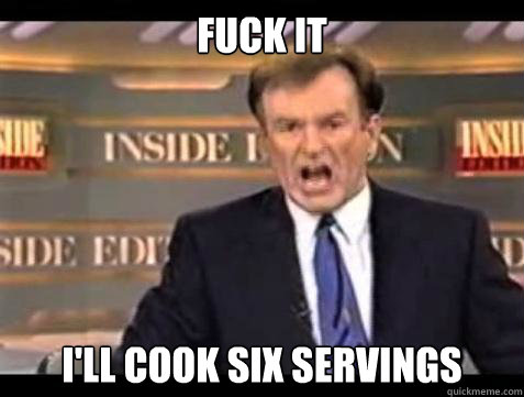 Fuck it I'll cook six servings - Fuck it I'll cook six servings  Bill OReilly Fuck It