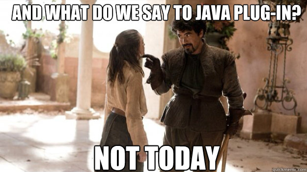 AND WHAT DO WE SAY TO java plug-in? NOT TODAY