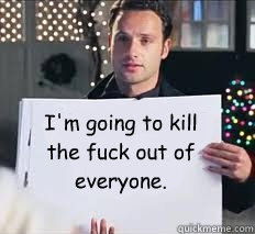 I'm going to kill  the fuck out of  everyone. - I'm going to kill  the fuck out of  everyone.  Love Actually Rick