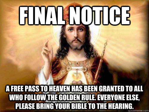 Final Notice A free pass to Heaven has been granted to all who follow the Golden Rule. Everyone else, please bring your Bible to the hearing.  - Final Notice A free pass to Heaven has been granted to all who follow the Golden Rule. Everyone else, please bring your Bible to the hearing.   Final Notice