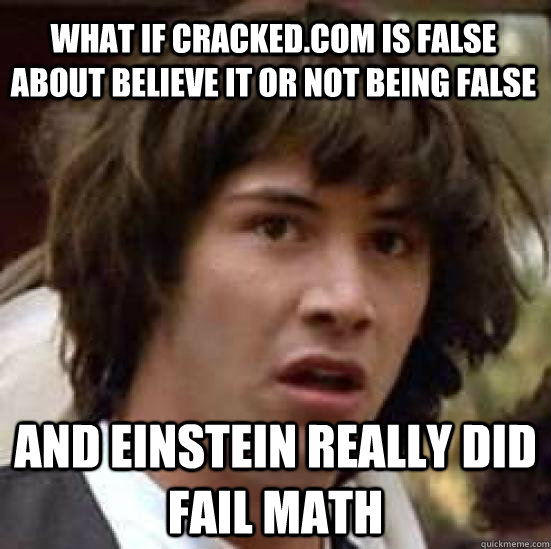 What if cracked.com is false about Believe it or not being false and einstein really did fail math  conspiracy keanu