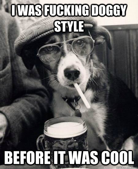 i was fucking doggy style  before it was cool - i was fucking doggy style  before it was cool  Hipster Dog