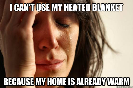 i can't use my heated blanket because my home is already warm - i can't use my heated blanket because my home is already warm  First World Problems