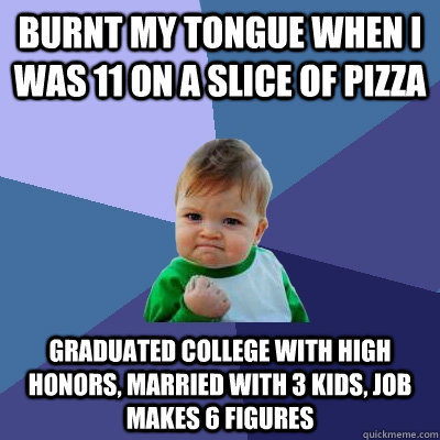 Burnt my tongue when I was 11 on a slice of pizza Graduated college with high honors, married with 3 kids, job makes 6 figures - Burnt my tongue when I was 11 on a slice of pizza Graduated college with high honors, married with 3 kids, job makes 6 figures  Success Kid