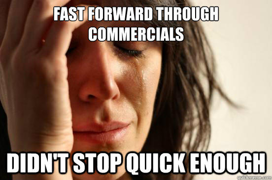 fast forward through commercials didn't stop quick enough - fast forward through commercials didn't stop quick enough  First World Problems