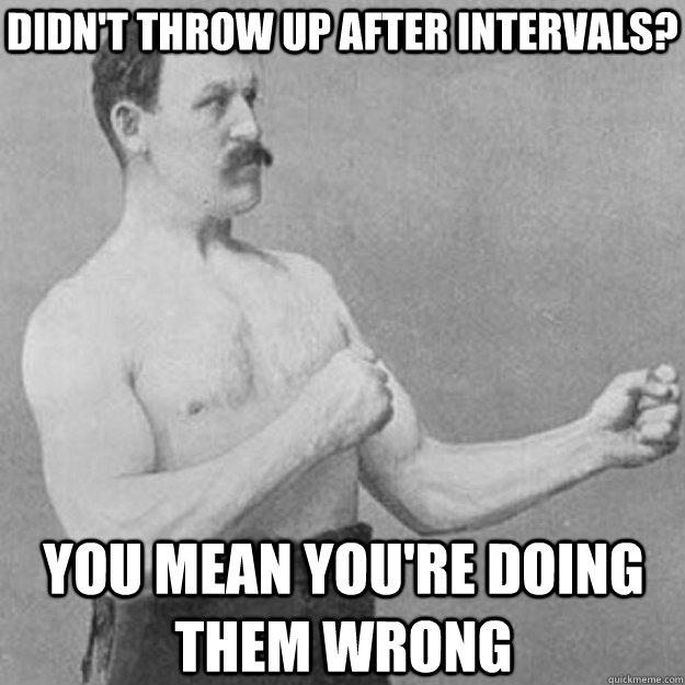 didn't throw up after intervals? you mean you're doing them wrong - didn't throw up after intervals? you mean you're doing them wrong  overly manly man