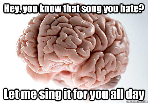 Hey, you know that song you hate? Let me sing it for you all day  - Hey, you know that song you hate? Let me sing it for you all day   Scumbag Brain