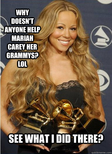 Why doesn't anyone help Mariah Carey her Grammys? LOL See what I did there? - Why doesn't anyone help Mariah Carey her Grammys? LOL See what I did there?  Mariah Carey