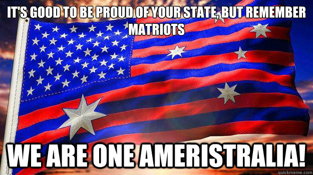It's good to be proud of your state, but remember matriots We are one ameristralia! - It's good to be proud of your state, but remember matriots We are one ameristralia!  Ameristralia the Beautiful