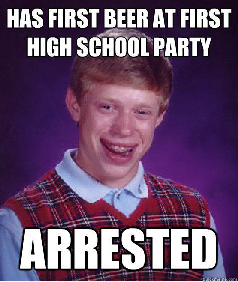has first beer at first high school party arrested - has first beer at first high school party arrested  Bad Luck Brian
