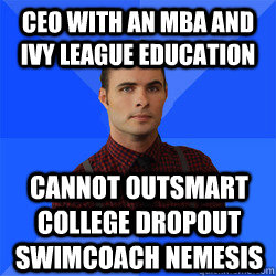 CEO WITH AN MBA and Ivy League education cannot outsmart college dropout swimcoach nemesis