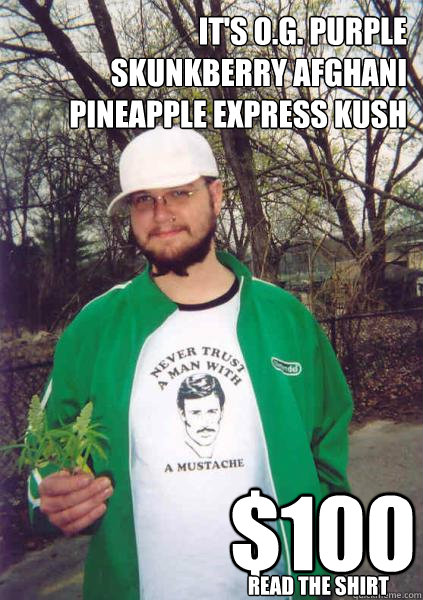 it's O.G. purple skunkberry afghani pineapple express kush $100 read the shirt