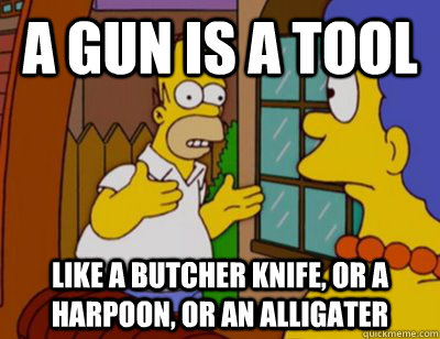 A gun is a tool Like a butcher knife, or a harpoon, or an alligater - A gun is a tool Like a butcher knife, or a harpoon, or an alligater  Explaining Homer