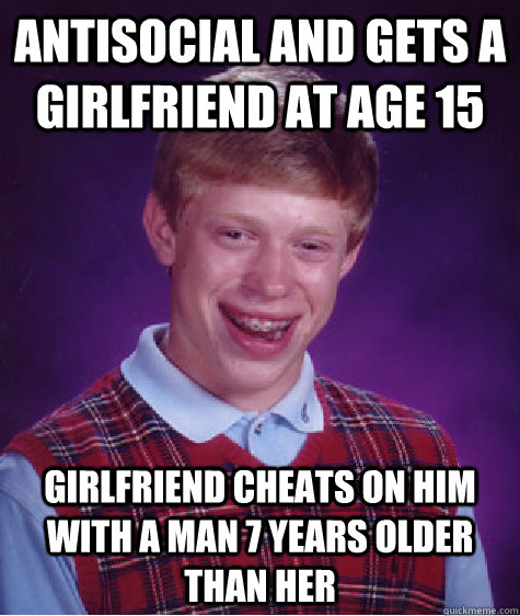 Antisocial and gets a girlfriend at age 15 girlfriend cheats on him with a man 7 years older than her - Antisocial and gets a girlfriend at age 15 girlfriend cheats on him with a man 7 years older than her  Bad Luck Brian