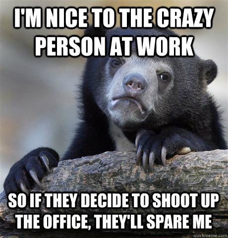 I'M NICE TO THE CRAZY PERSON AT WORK SO IF THEY DECIDE TO SHOOT UP THE OFFICE, THEY'LL SPARE ME - I'M NICE TO THE CRAZY PERSON AT WORK SO IF THEY DECIDE TO SHOOT UP THE OFFICE, THEY'LL SPARE ME  Confession Bear