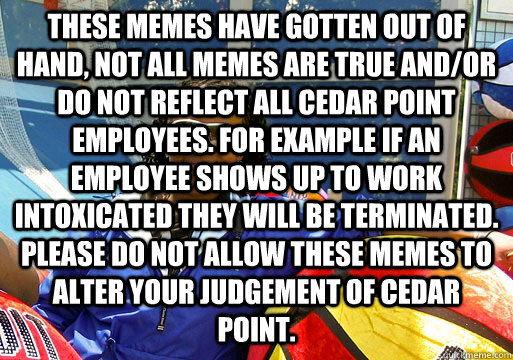 These Memes have gotten out of hand, not all memes are true and/or do not reflect all cedar point employees. for example if an employee shows up to work intoxicated they will be terminated. please do not allow these memes to alter your judgement of cedar