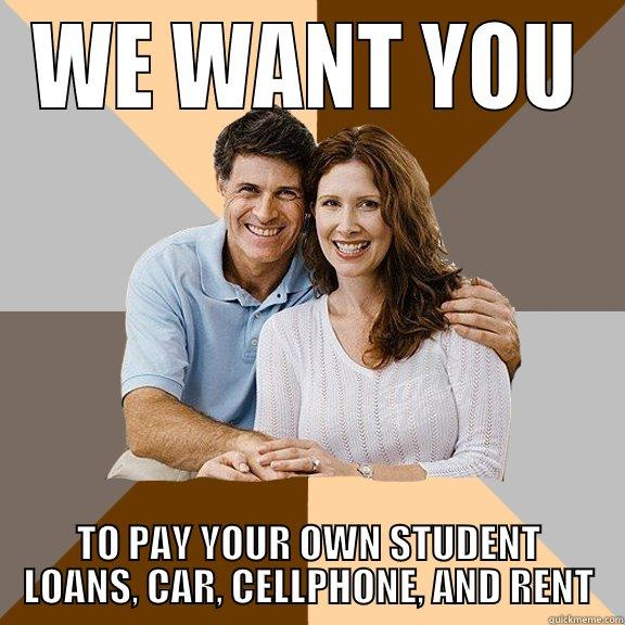 WE WANT YOU TO PAY YOUR OWN STUDENT LOANS, CAR, CELLPHONE, AND RENT Scumbag Parents