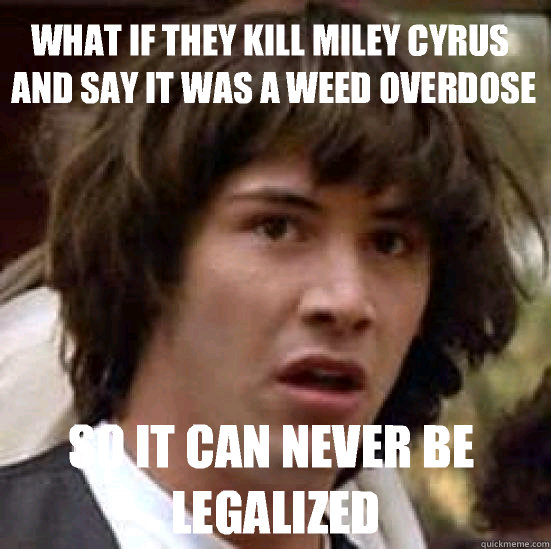 What if they kill Miley Cyrus and say it was a weed overdose So it can never be legalized - What if they kill Miley Cyrus and say it was a weed overdose So it can never be legalized  conspiracy keanu