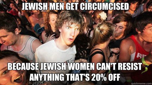 Jewish men get circumcised Because jewish women can't resist anything that's 20% off  Sudden Clarity Clarence