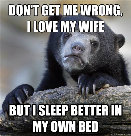 don't get me wrong, I love my wife but I sleep better in my own bed - don't get me wrong, I love my wife but I sleep better in my own bed  Confession Bear
