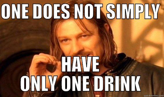 ONE DOES NOT SIMPLY  HAVE ONLY ONE DRINK One Does Not Simply