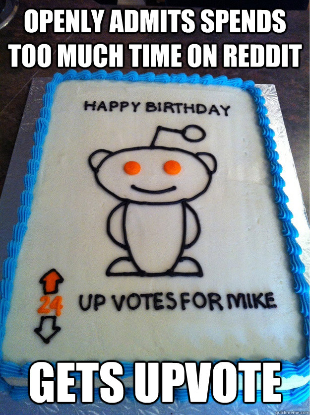 Openly admits spends too much time on reddit gets upvote