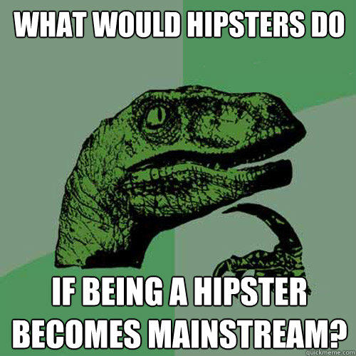 what would hipsters do if being a hipster becomes mainstream? - what would hipsters do if being a hipster becomes mainstream?  Philosoraptor