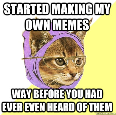 Started making my own memes way before you had ever even heard of them - Started making my own memes way before you had ever even heard of them  Hipster Kitty