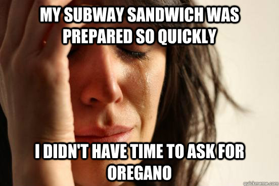 My subway sandwich was prepared so quickly I didn't have time to ask for oregano - My subway sandwich was prepared so quickly I didn't have time to ask for oregano  First World Problems