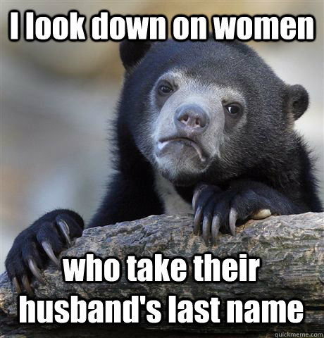 I look down on women who take their husband's last name - I look down on women who take their husband's last name  Confession Bear