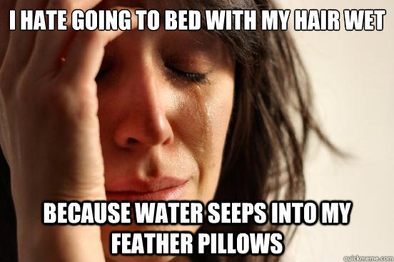 i hate going to bed with my hair wet because water seeps into my feather pillows - i hate going to bed with my hair wet because water seeps into my feather pillows  First World Problems