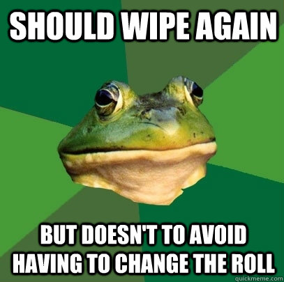 Should wipe again but doesn't to avoid having to change the roll - Should wipe again but doesn't to avoid having to change the roll  Foul Bachelor Frog