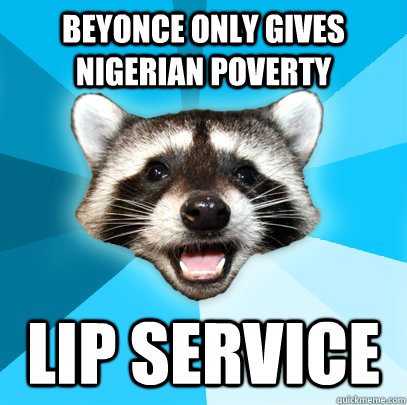 BEYONCE ONLY GIVES NIGERIAN POVERTY LIP SERVICE - BEYONCE ONLY GIVES NIGERIAN POVERTY LIP SERVICE  Lame Pun Coon
