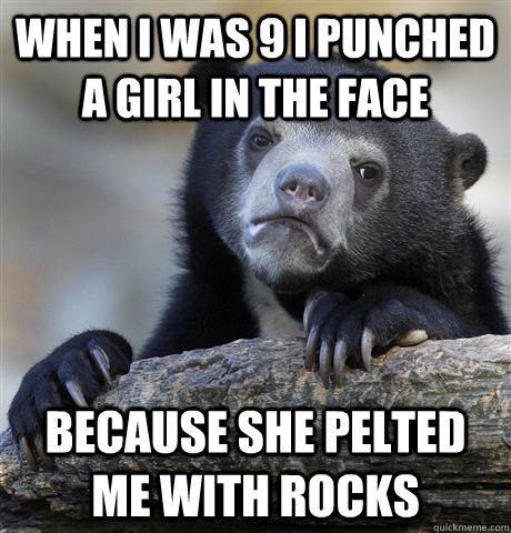When I was 9 I punched a girl in the face because she pelted me with rocks - When I was 9 I punched a girl in the face because she pelted me with rocks  Confession Bear
