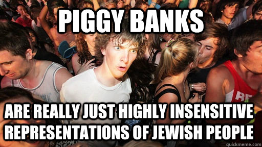 Piggy Banks Are really just highly insensitive representations of jewish people - Piggy Banks Are really just highly insensitive representations of jewish people  Sudden Clarity Clarence