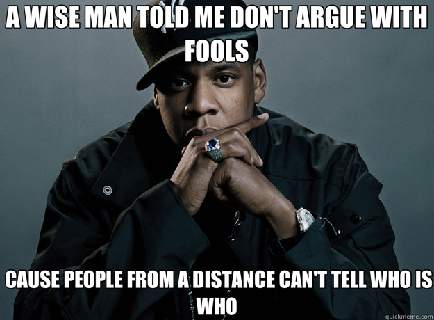 A WISE MAN TOLD ME DON'T ARGUE WITH FOOLS  CAUSE PEOPLE FROM A DISTANCE CAN'T TELL WHO IS WHO - A WISE MAN TOLD ME DON'T ARGUE WITH FOOLS  CAUSE PEOPLE FROM A DISTANCE CAN'T TELL WHO IS WHO  Forever Alone Jay Z