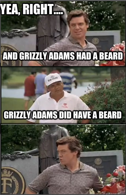 d24e041be979fc35ba6d4d7cf62e4298a51a3b53f07fd8088866ca2c26c7bbfa yea, right and grizzly adams had a beard grizzly adams did