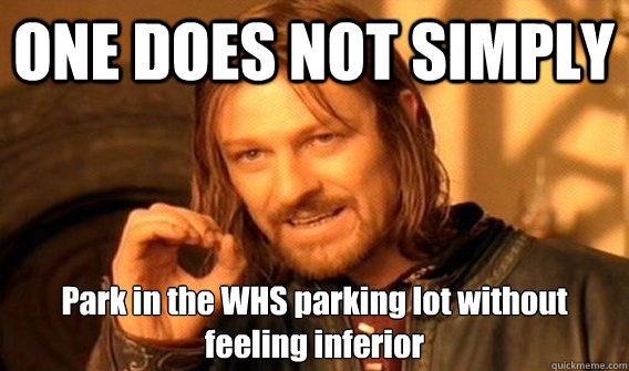 ONE DOES NOT SIMPLY  Park in the WHS parking lot without feeling inferior
