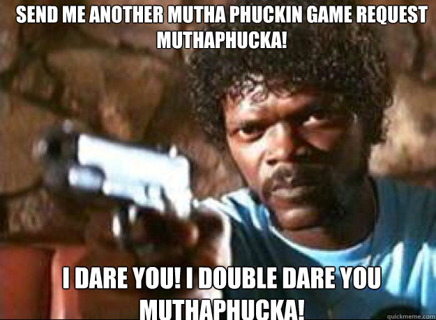 send me another mutha phuckin game request muthaphucka! i dare you! i double dare you Muthaphucka!