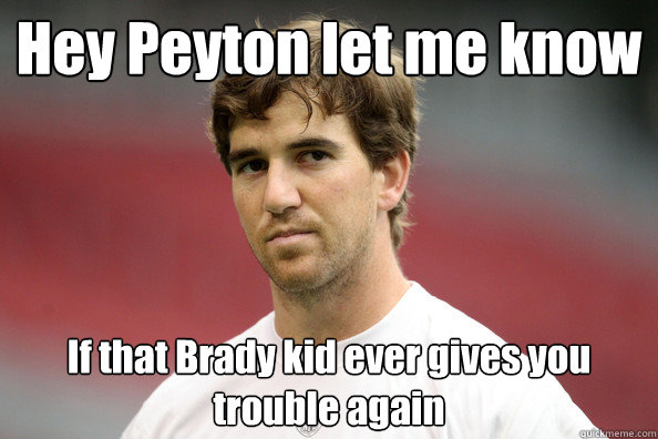 Hey Peyton let me know If that Brady kid ever gives you trouble again